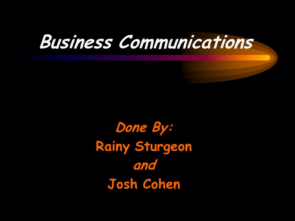Business Communications Done By: Rainy Sturgeon and Josh Cohen