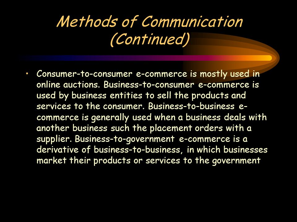 Methods of Communication (Continued) Consumer-to-consumer e-commerce is mostly used in online auctions.