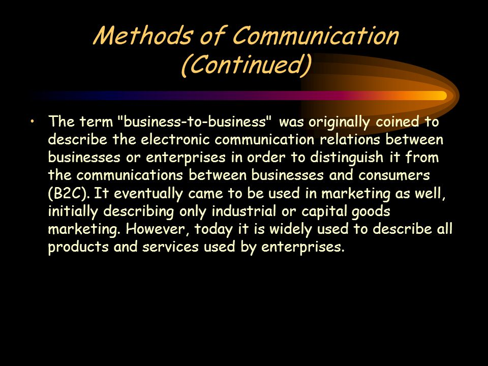 Methods of Communication (Continued) The term business-to-business was originally coined to describe the electronic communication relations between businesses or enterprises in order to distinguish it from the communications between businesses and consumers (B2C).
