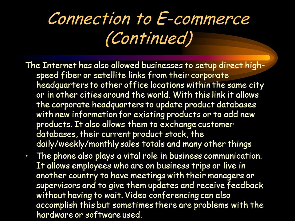 Connection to E-commerce (Continued) The Internet has also allowed businesses to setup direct high- speed fiber or satellite links from their corporate headquarters to other office locations within the same city or in other cities around the world.