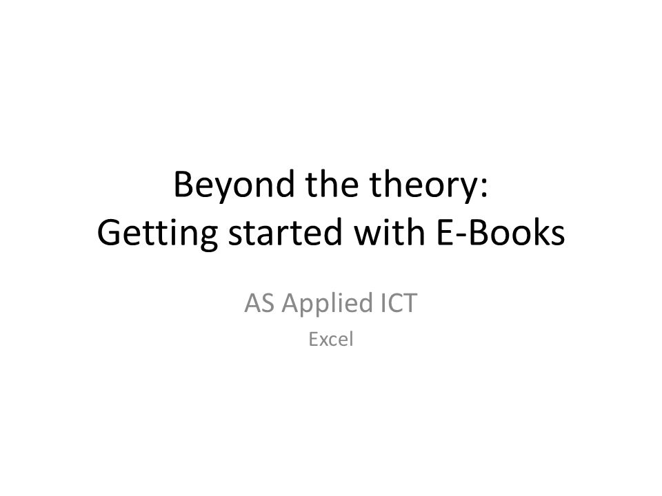 Beyond the theory: Getting started with E-Books AS Applied ICT Excel