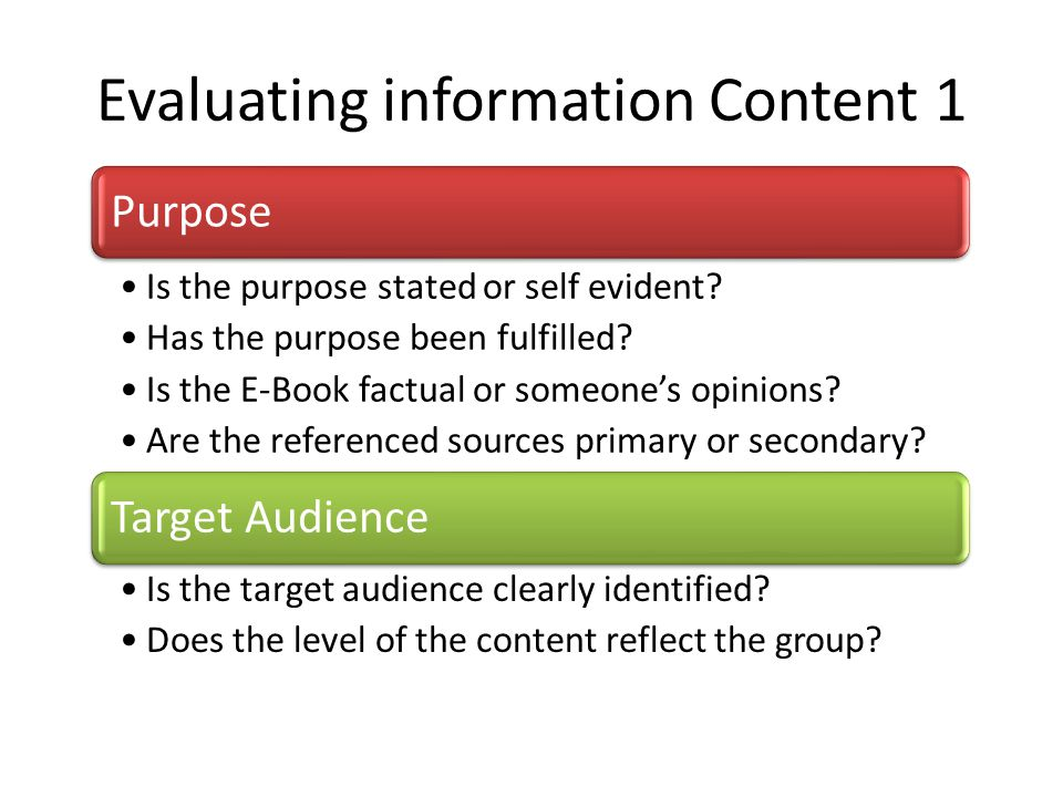 Evaluating information Content 1 Purpose Is the purpose stated or self evident? Has the purpose been fulfilled? Is the E-Book factual or someone's opi