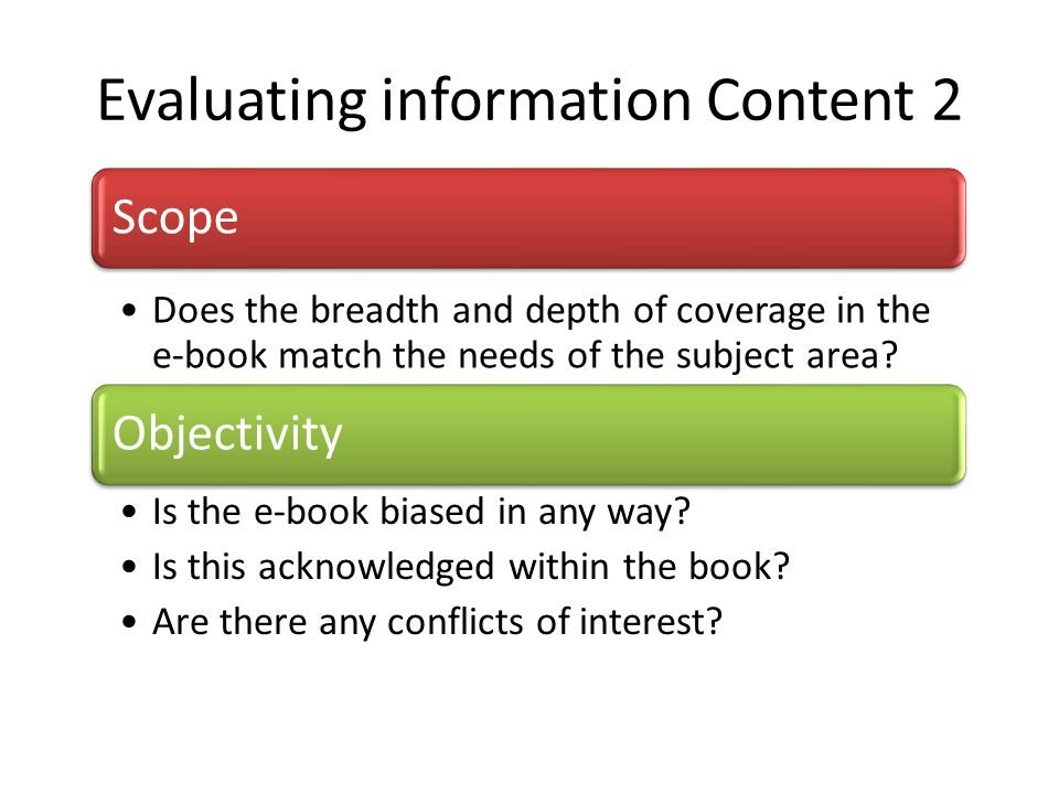 Evaluating information Content 2 Scope Does the breadth and depth of coverage in the e-book match the needs of the subject area? Objectivity Is the e-