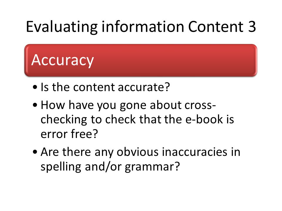 Evaluating information Content 3 Accuracy Is the content accurate? How have you gone about cross- checking to check that the e-book is error free? Are