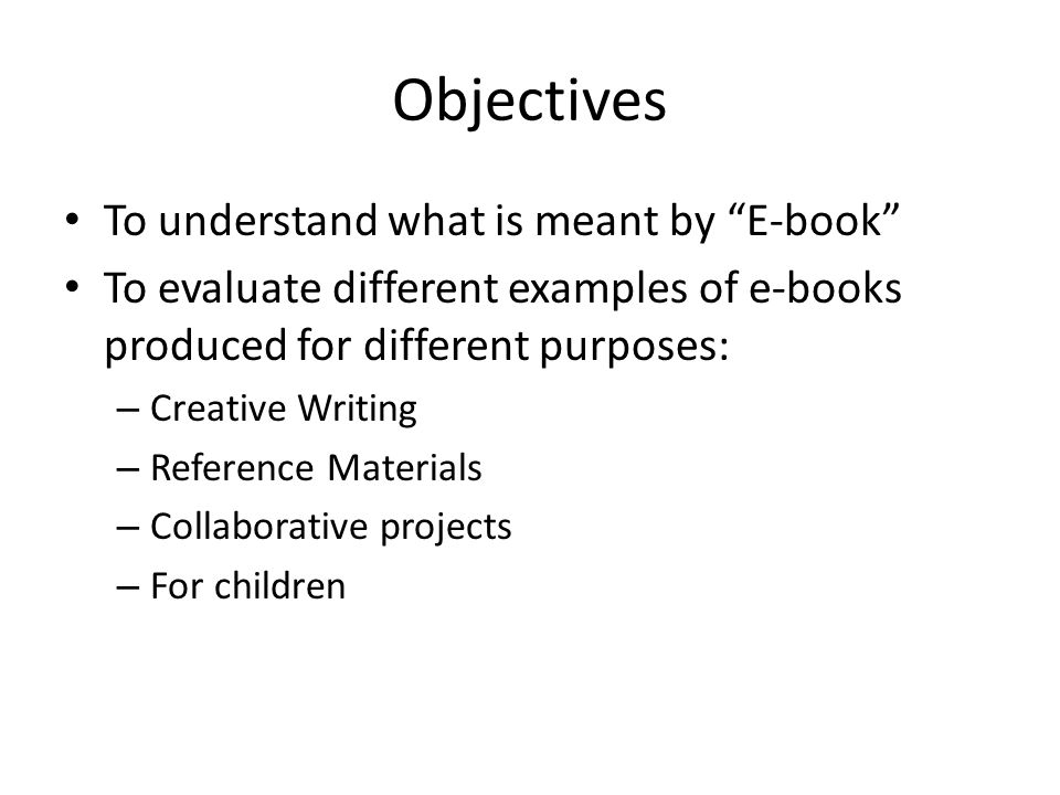 Objectives To understand what is meant by E-book To evaluate different examples of e-books produced for different purposes: – Creative Writing – Reference Materials – Collaborative projects – For children