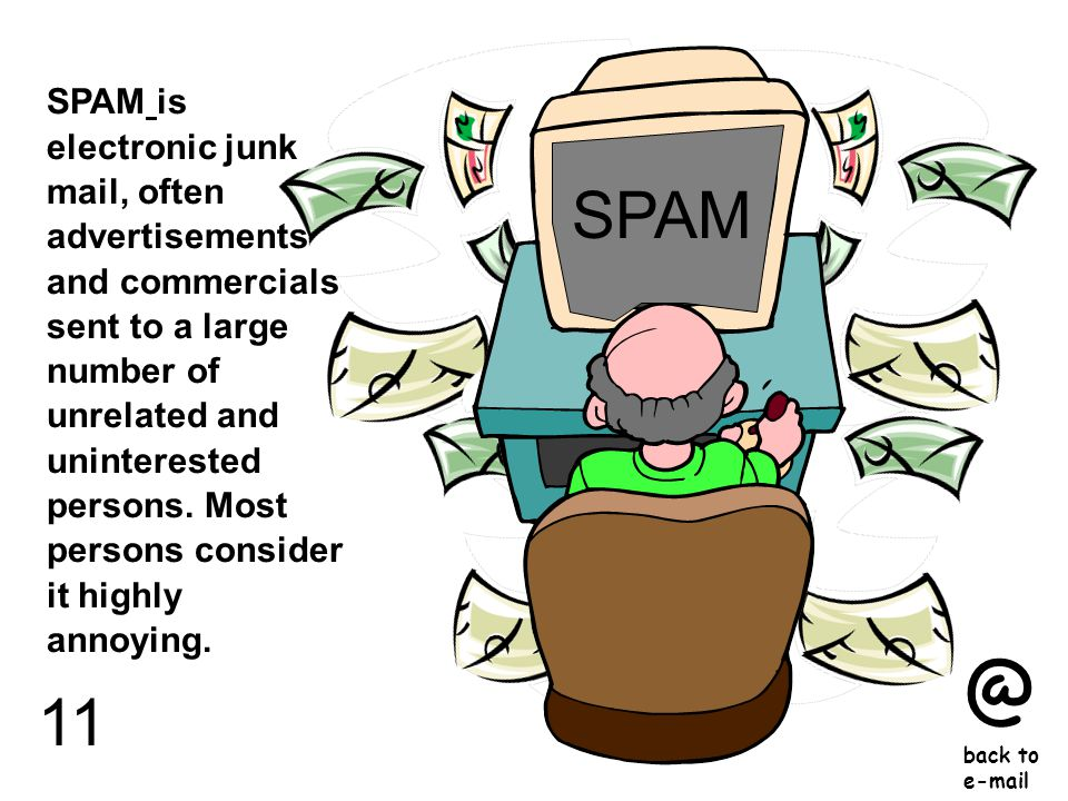 11 SPAM is electronic junk mail, often advertisements and commercials sent to a large number of unrelated and uninterested persons.