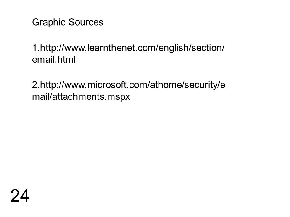 24 2.http://www.microsoft.com/athome/security/e mail/attachments.mspx 1.http://www.learnthenet.com/english/section/ email.html Graphic Sources