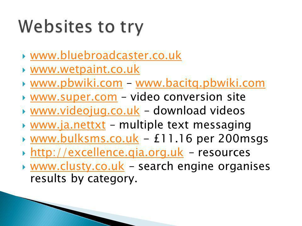  www.bluebroadcaster.co.uk www.bluebroadcaster.co.uk  www.wetpaint.co.uk www.wetpaint.co.uk  www.pbwiki.com – www.bacitq.pbwiki.com www.pbwiki.comwww.bacitq.pbwiki.com  www.super.com – video conversion site www.super.com  www.videojug.co.uk – download videos www.videojug.co.uk  www.ja.nettxt – multiple text messaging www.ja.nettxt  www.bulksms.co.uk - £11.16 per 200msgs www.bulksms.co.uk  http://excellence.qia.org.uk – resources http://excellence.qia.org.uk  www.clusty.co.uk – search engine organises results by category.