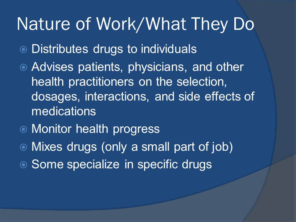 Nature of Work/What They Do  Distributes drugs to individuals  Advises patients, physicians, and other health practitioners on the selection, dosages, interactions, and side effects of medications  Monitor health progress  Mixes drugs (only a small part of job)  Some specialize in specific drugs