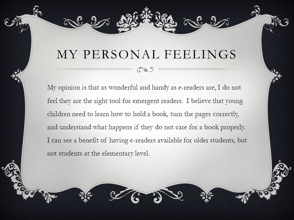 MY PERSONAL FEELINGS My opinion is that as wonderful and handy as e-readers are, I do not feel they are the right tool for emergent readers.
