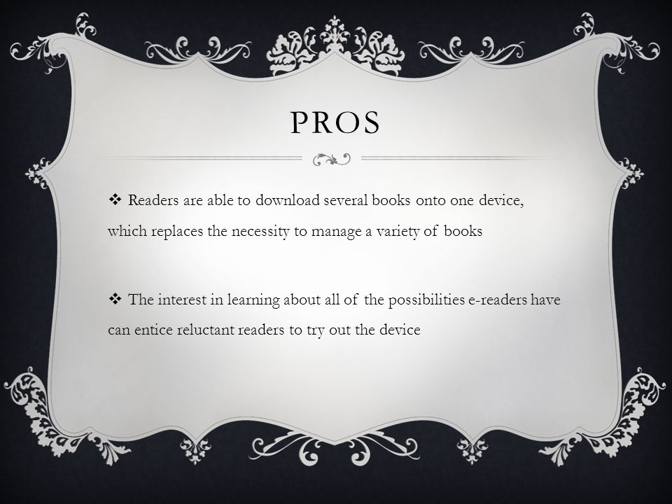 PROS  Readers are able to download several books onto one device, which replaces the necessity to manage a variety of books  The interest in learning about all of the possibilities e-readers have can entice reluctant readers to try out the device