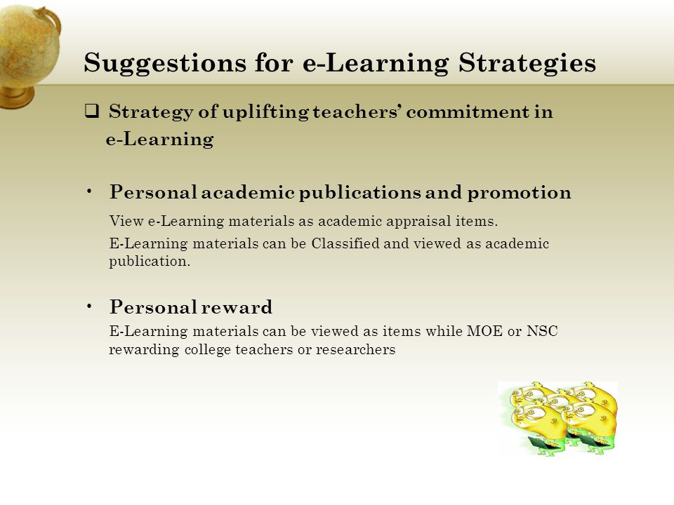 Suggestions for e-Learning Strategies  Strategy of uplifting teachers' commitment in e-Learning Personal academic publications and promotion View e-Learning materials as academic appraisal items.