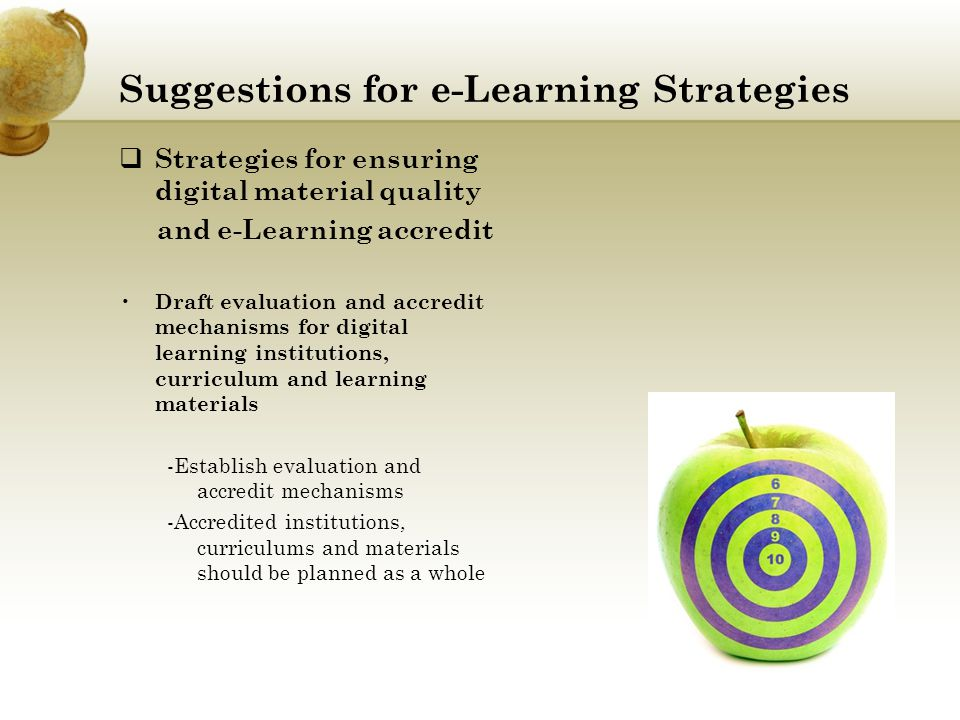 Suggestions for e-Learning Strategies  Strategies for ensuring digital material quality and e-Learning accredit Draft evaluation and accredit mechanisms for digital learning institutions, curriculum and learning materials -Establish evaluation and accredit mechanisms -Accredited institutions, curriculums and materials should be planned as a whole
