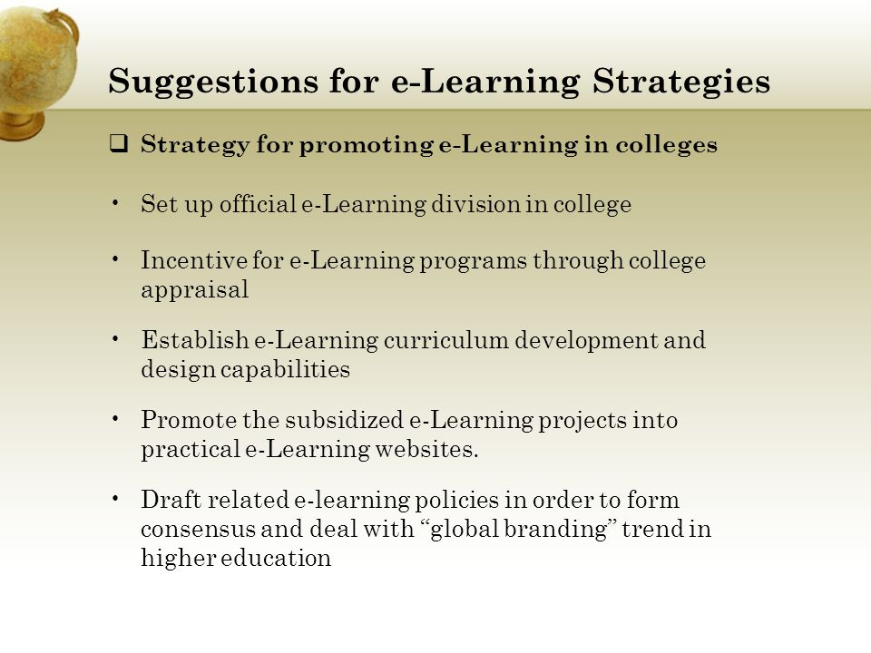 Suggestions for e-Learning Strategies  Strategy for promoting e-Learning in colleges Set up official e-Learning division in college Incentive for e-L