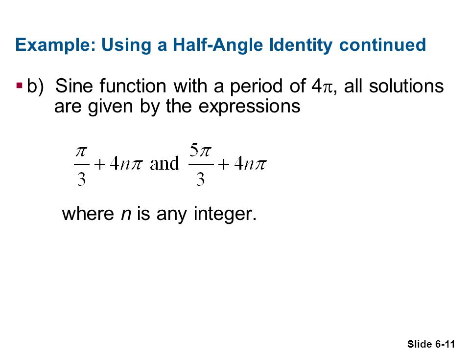 Slide 6-11 Example: Using a Half-Angle Identity continued  b) Sine function with a period of 4 , all solutions are given by the expressions where n is any integer.