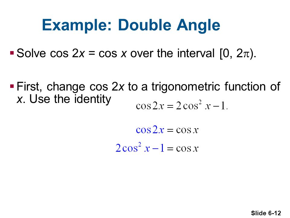 Slide 6-12 Example: Double Angle  Solve cos 2x = cos x over the interval [0, 2  ).
