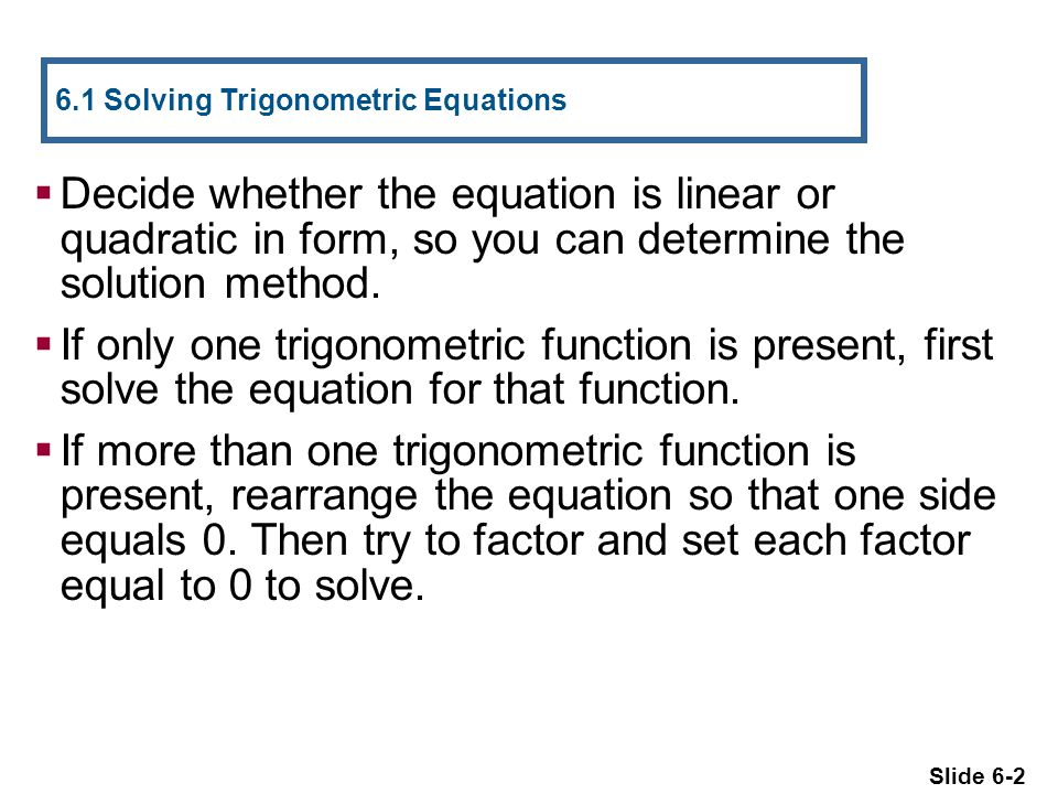 Slide 6-2  Decide whether the equation is linear or quadratic in form, so you can determine the solution method.