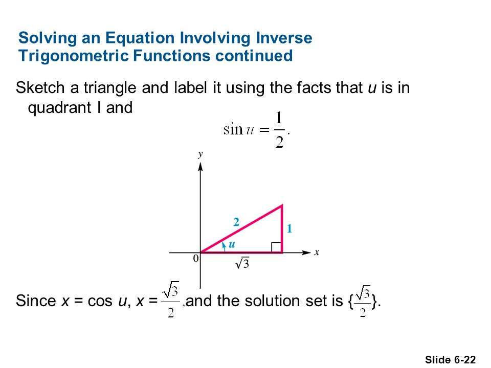 Slide 6-22 Solving an Equation Involving Inverse Trigonometric Functions continued Sketch a triangle and label it using the facts that u is in quadrant I and Since x = cos u, x = and the solution set is { }.