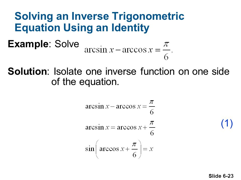 Slide 6-23 Solving an Inverse Trigonometric Equation Using an Identity Example: Solve Solution: Isolate one inverse function on one side of the equation.