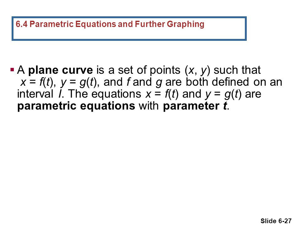 Slide 6-27  A plane curve is a set of points (x, y) such that x = f(t), y = g(t), and f and g are both defined on an interval I.