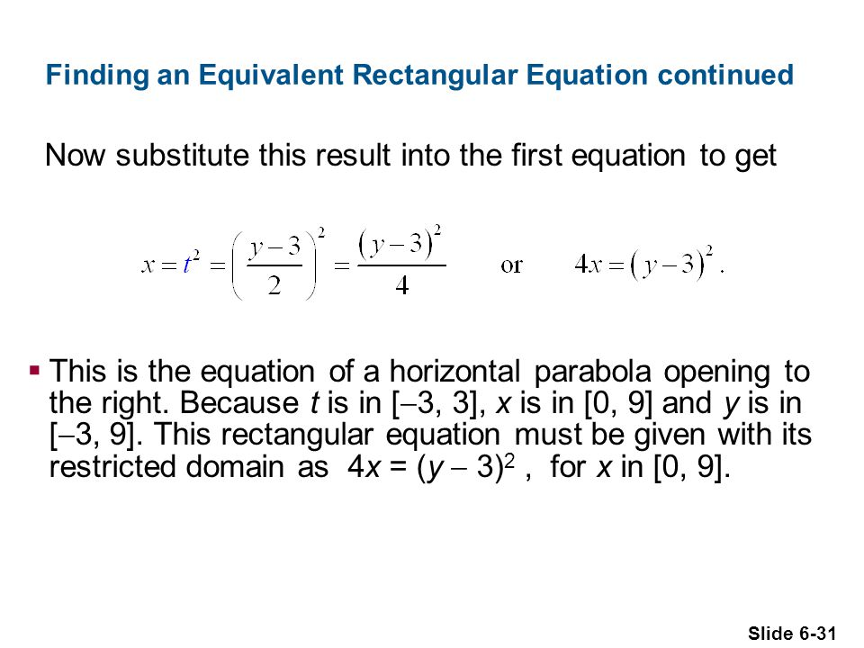 Slide 6-31 Finding an Equivalent Rectangular Equation continued Now substitute this result into the first equation to get  This is the equation of a horizontal parabola opening to the right.