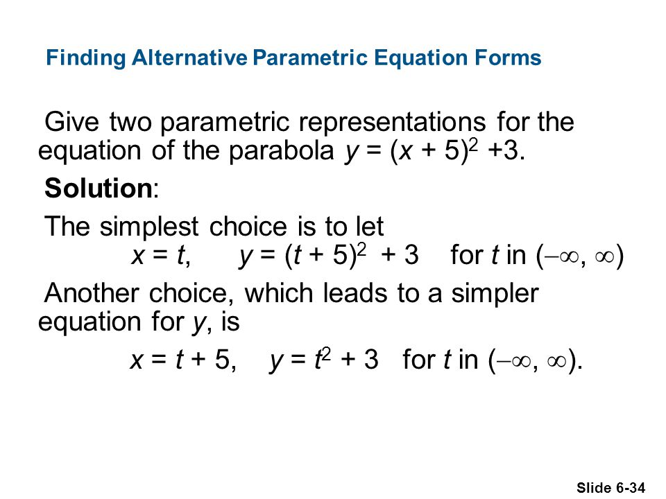 Slide 6-34 Finding Alternative Parametric Equation Forms Give two parametric representations for the equation of the parabola y = (x + 5) 2 +3.
