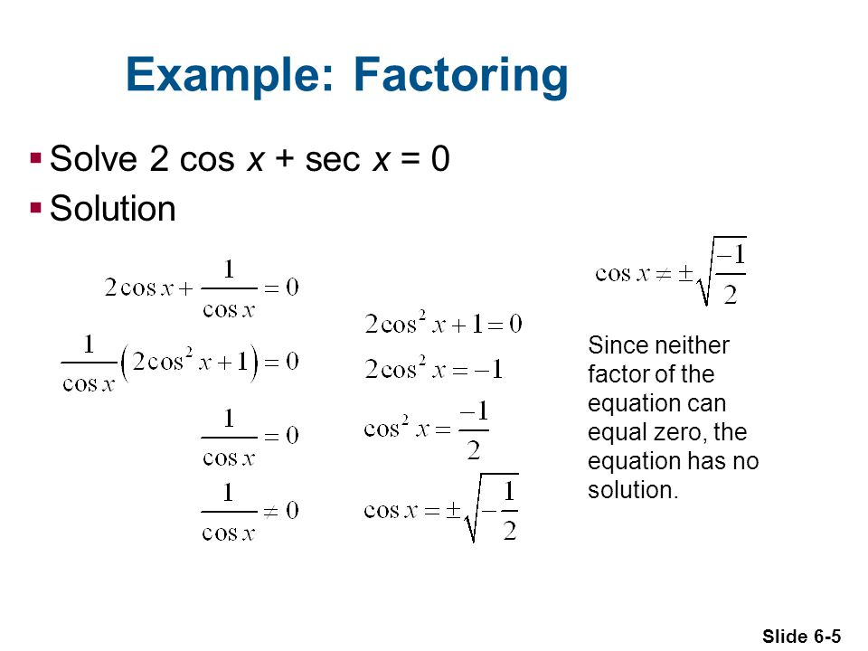 Slide 6-5 Example: Factoring  Solve 2 cos x + sec x = 0  Solution Since neither factor of the equation can equal zero, the equation has no solution.