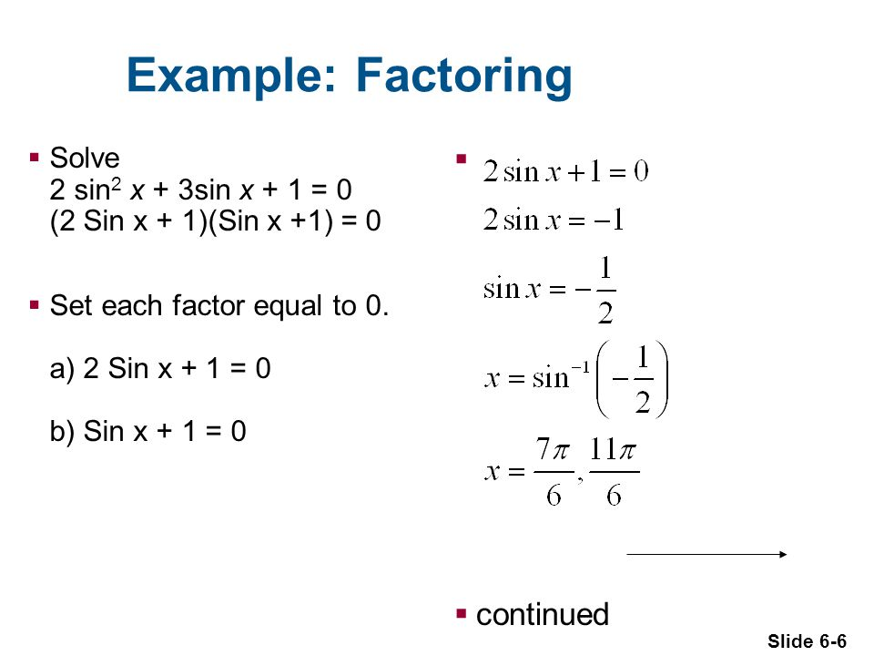 Slide 6-6 Example: Factoring  Solve 2 sin 2 x + 3sin x + 1 = 0 (2 Sin x + 1)(Sin x +1) = 0  Set each factor equal to 0.