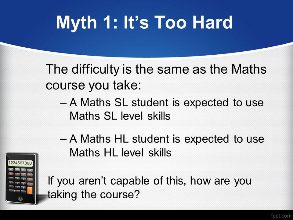 Myth 1: It's Too Hard The difficulty is the same as the Maths course you take: –A Maths SL student is expected to use Maths SL level skills –A Maths H