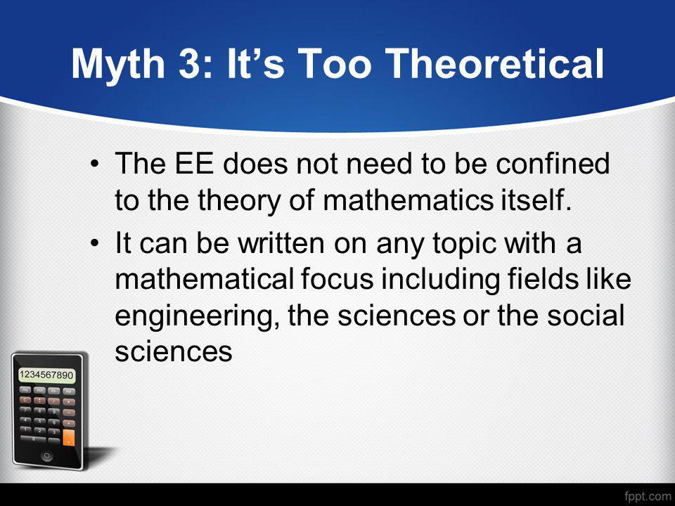 Myth 3: It's Too Theoretical The EE does not need to be confined to the theory of mathematics itself. It can be written on any topic with a mathematic