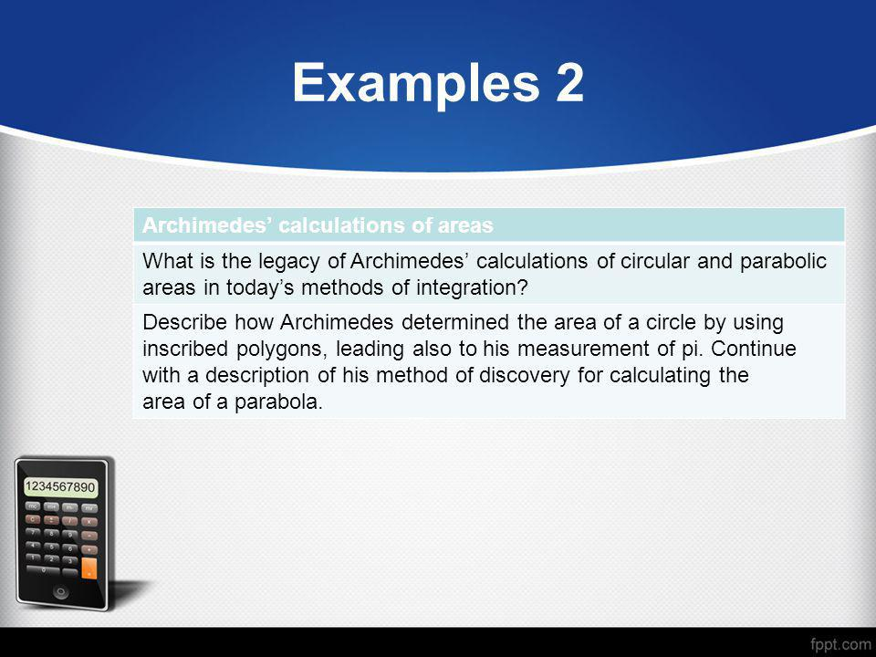 Examples 2 Archimedes' calculations of areas What is the legacy of Archimedes' calculations of circular and parabolic areas in today's methods of inte