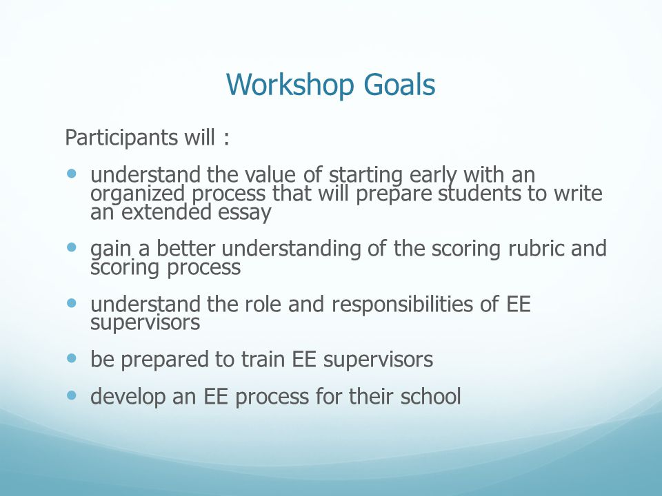 Workshop Goals Participants will : understand the value of starting early with an organized process that will prepare students to write an extended essay gain a better understanding of the scoring rubric and scoring process understand the role and responsibilities of EE supervisors be prepared to train EE supervisors develop an EE process for their school