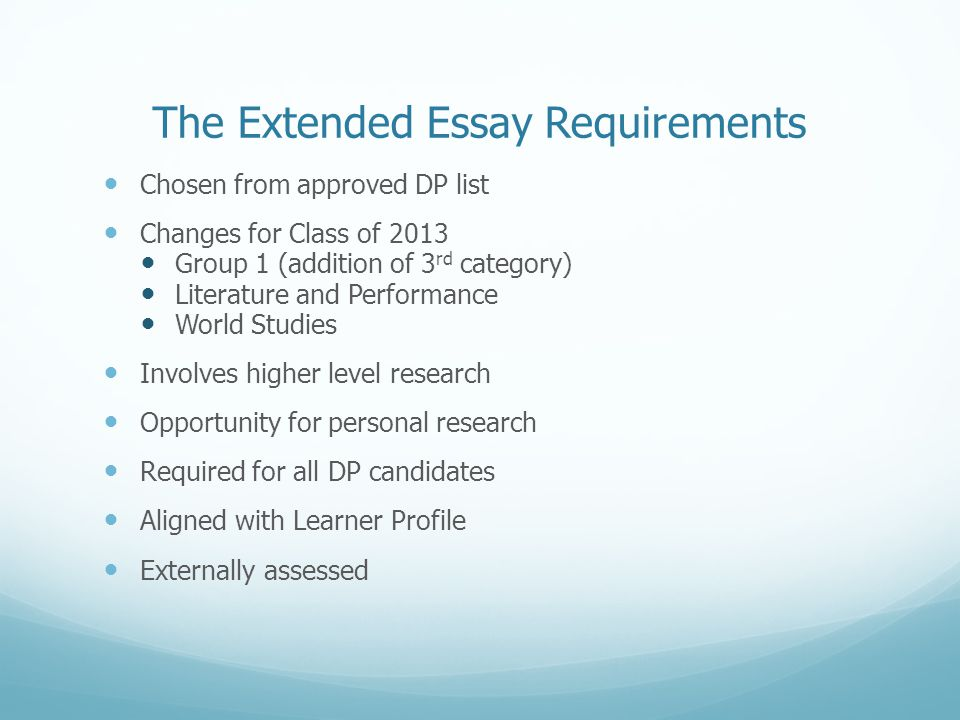 The Extended Essay Requirements Chosen from approved DP list Changes for Class of 2013 Group 1 (addition of 3 rd category) Literature and Performance World Studies Involves higher level research Opportunity for personal research Required for all DP candidates Aligned with Learner Profile Externally assessed