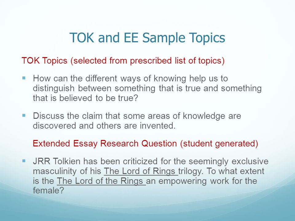 TOK and EE Sample Topics TOK Topics (selected from prescribed list of topics)  How can the different ways of knowing help us to distinguish between something that is true and something that is believed to be true.