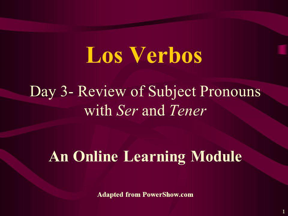 1 Day 3- Review of Subject Pronouns with Ser and Tener An Online Learning Module Adapted from PowerShow.com Los Verbos
