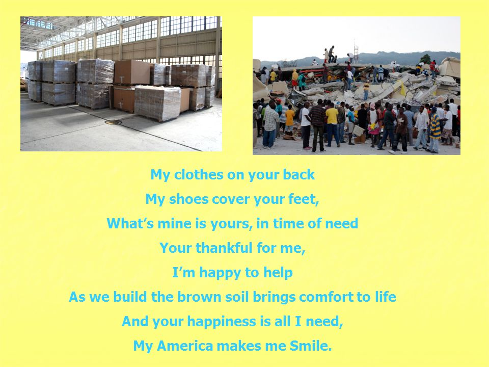 My clothes on your back My shoes cover your feet, What's mine is yours, in time of need Your thankful for me, I'm happy to help As we build the brown soil brings comfort to life And your happiness is all I need, My America makes me Smile.