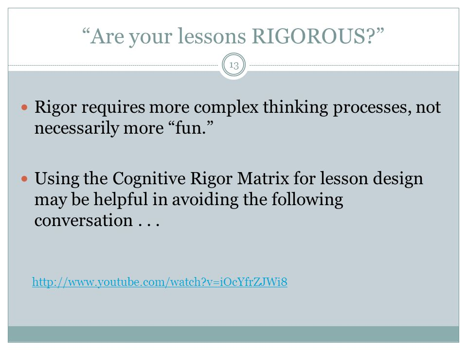 Are your lessons RIGOROUS? 13 Rigor requires more complex thinking processes, not necessarily more fun. Using the Cognitive Rigor Matrix for lesson design may be helpful in avoiding the following conversation...