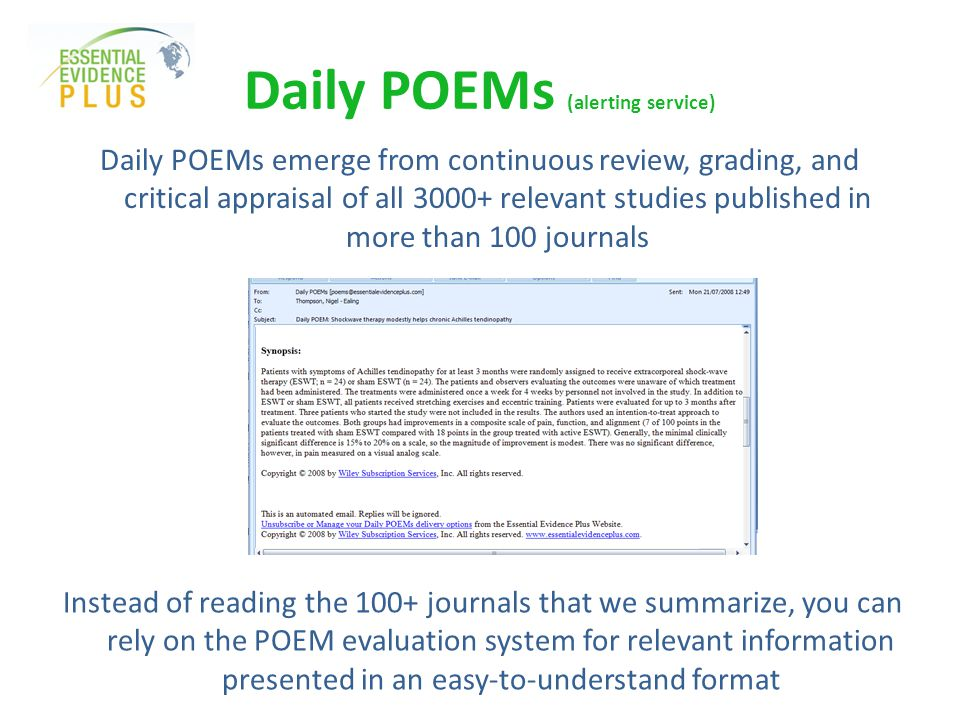 Daily POEMs emerge from continuous review, grading, and critical appraisal of all 3000+ relevant studies published in more than 100 journals Daily POEMs (alerting service) Instead of reading the 100+ journals that we summarize, you can rely on the POEM evaluation system for relevant information presented in an easy-to-understand format