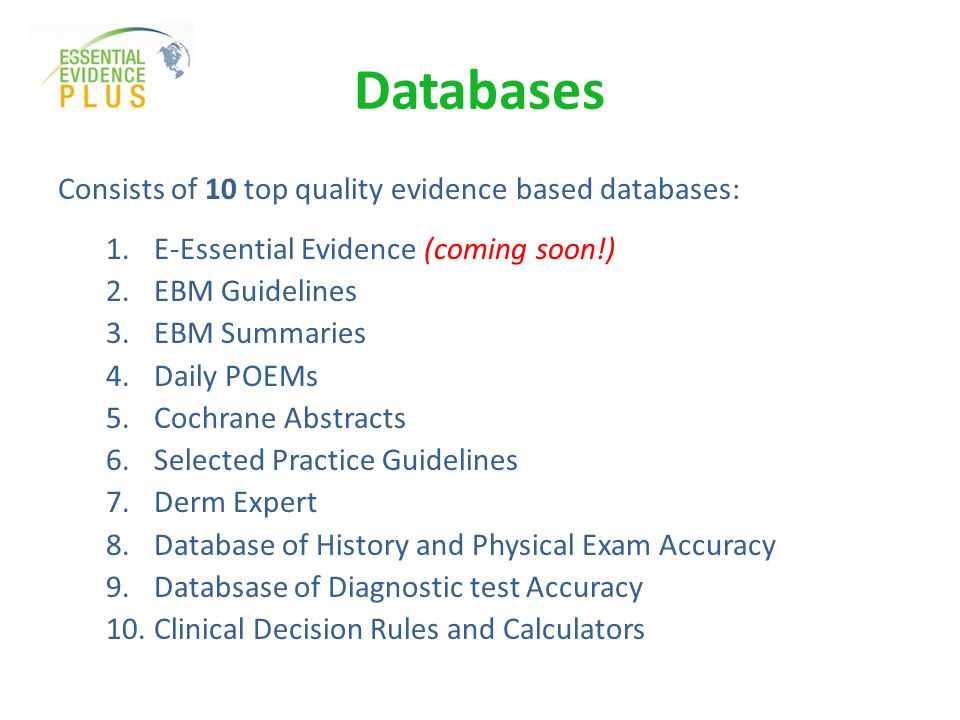 Databases Consists of 10 top quality evidence based databases: 1.E-Essential Evidence (coming soon!) 2.EBM Guidelines 3.EBM Summaries 4.Daily POEMs 5.Cochrane Abstracts 6.Selected Practice Guidelines 7.Derm Expert 8.Database of History and Physical Exam Accuracy 9.Databsase of Diagnostic test Accuracy 10.Clinical Decision Rules and Calculators