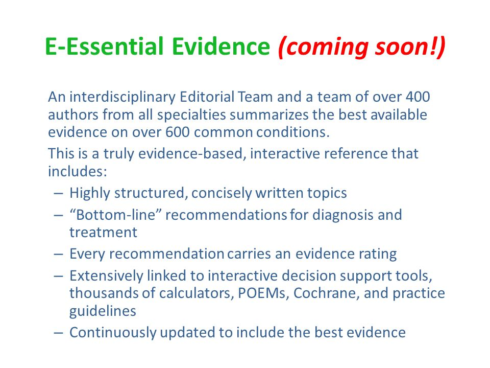 E-Essential Evidence (coming soon!) An interdisciplinary Editorial Team and a team of over 400 authors from all specialties summarizes the best available evidence on over 600 common conditions.