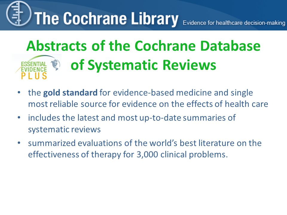 Abstracts of the Cochrane Database of Systematic Reviews the gold standard for evidence-based medicine and single most reliable source for evidence on the effects of health care includes the latest and most up-to-date summaries of systematic reviews summarized evaluations of the world's best literature on the effectiveness of therapy for 3,000 clinical problems.