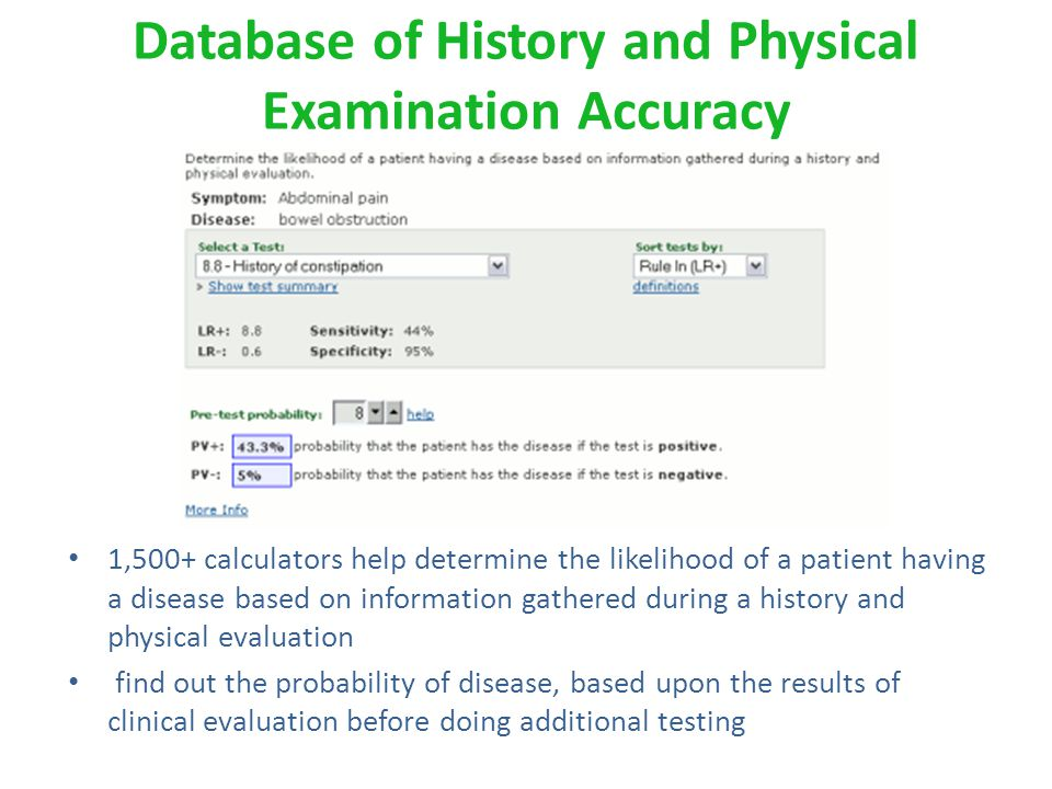 Database of History and Physical Examination Accuracy 1,500+ calculators help determine the likelihood of a patient having a disease based on information gathered during a history and physical evaluation find out the probability of disease, based upon the results of clinical evaluation before doing additional testing
