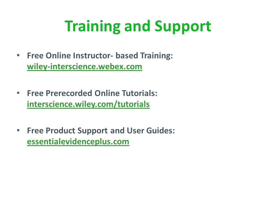 Training and Support Free Online Instructor- based Training: wiley-interscience.webex.com Free Prerecorded Online Tutorials: interscience.wiley.com/tutorials Free Product Support and User Guides: essentialevidenceplus.com