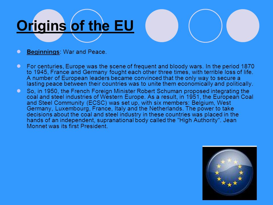 Origins of the EU Beginnings: War and Peace. For centuries, Europe was the scene of frequent and bloody wars. In the period 1870 to 1945, France and G