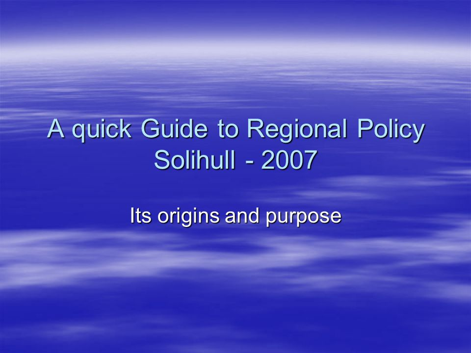 A quick Guide to Regional Policy Solihull - 2007 Its origins and purpose