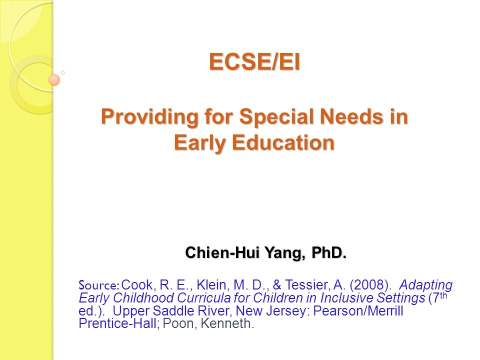 ECSE/EI Providing for Special Needs in Early Education Source: Cook, R.