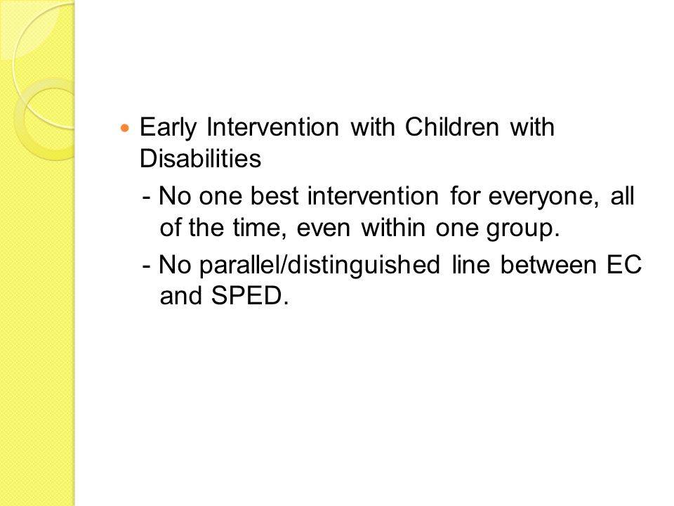 Early Intervention with Children with Disabilities - No one best intervention for everyone, all of the time, even within one group. - No parallel/dist