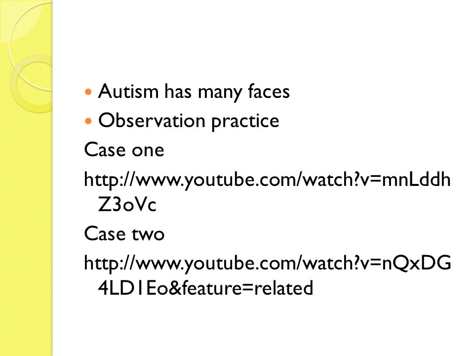 Autism has many faces Observation practice Case one http://www.youtube.com/watch?v=mnLddh Z3oVc Case two http://www.youtube.com/watch?v=nQxDG 4LD1Eo&f