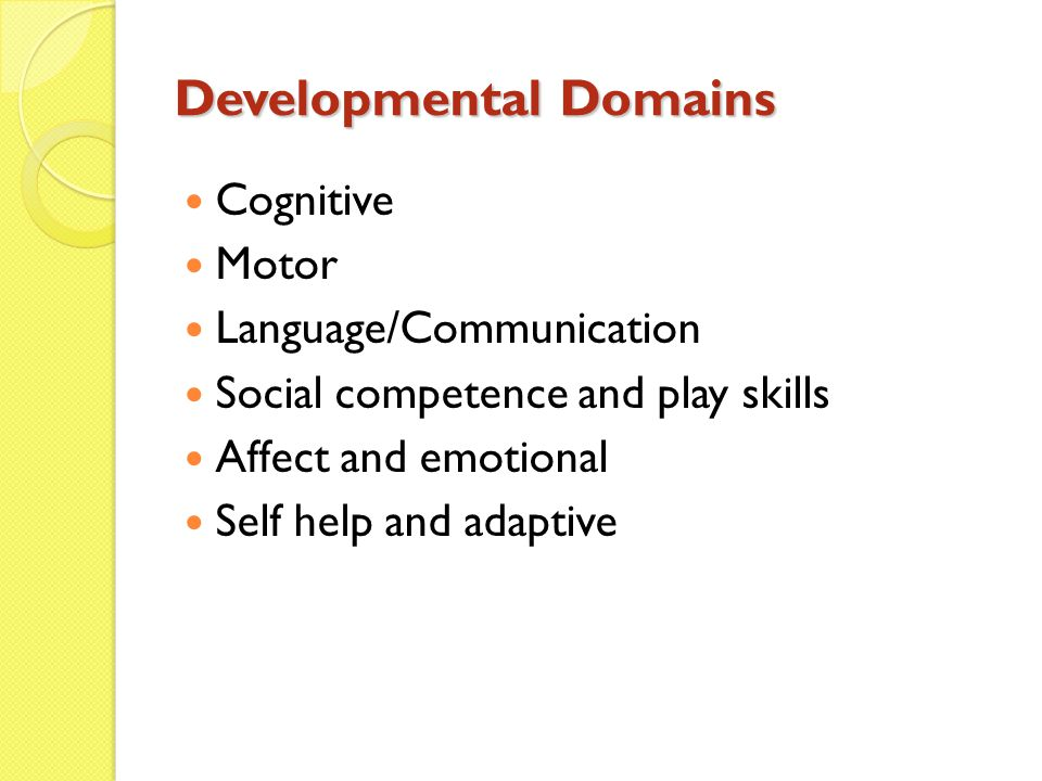 Developmental Domains Cognitive Motor Language/Communication Social competence and play skills Affect and emotional Self help and adaptive