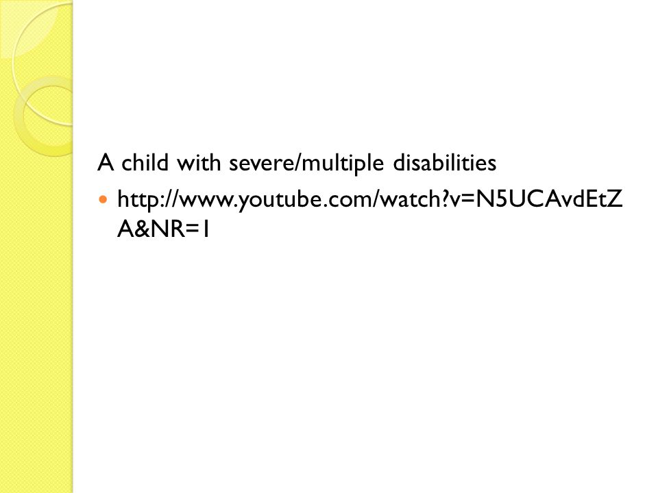 A child with severe/multiple disabilities http://www.youtube.com/watch v=N5UCAvdEtZ A&NR=1